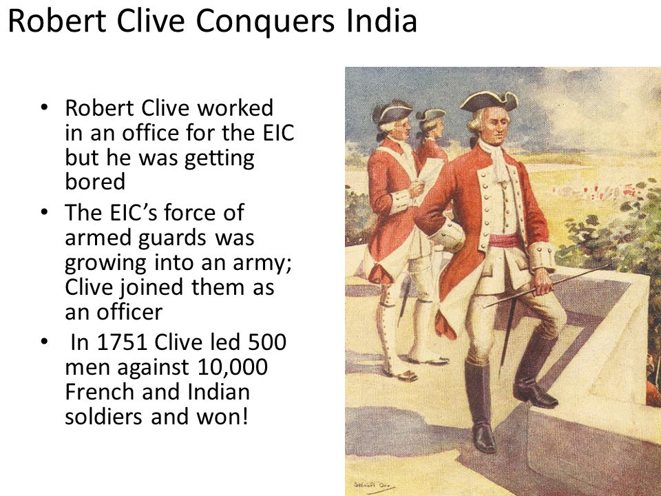 Robert Clive Conquers India Robert Clive worked in an office for the EIC but he was getting bored The EIC's force of armed guards was growing into an army; Clive joined them as an officer In 1751 Clive led 500 men against 10,000 French and Indian soldiers and won!