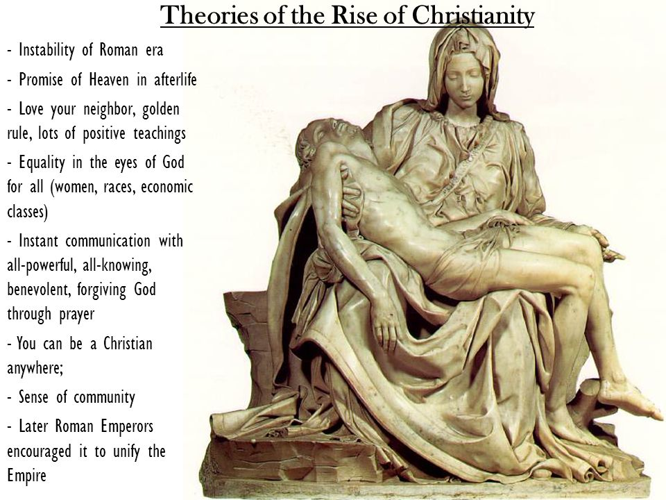 Theories of the Rise of Christianity - Instability of Roman era - Promise of Heaven in afterlife - Love your neighbor, golden rule, lots of positive teachings - Equality in the eyes of God for all (women, races, economic classes) - Instant communication with all-powerful, all-knowing, benevolent, forgiving God through prayer - You can be a Christian anywhere; - Sense of community - Later Roman Emperors encouraged it to unify the Empire