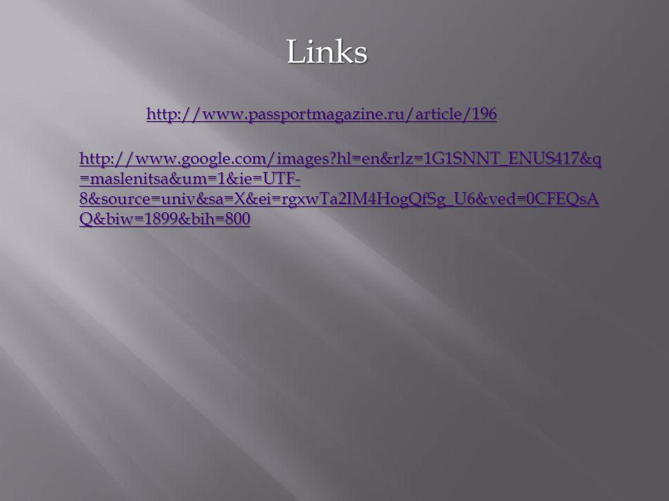 Links http://www.passportmagazine.ru/article/196 http://www.google.com/images?hl=en&rlz=1G1SNNT_ENUS417&q =maslenitsa&um=1&ie=UTF- 8&source=univ&sa=X&ei=rgxwTa2IM4HogQfSg_U6&ved=0CFEQsA Q&biw=1899&bih=800 http://www.google.com/images?hl=en&rlz=1G1SNNT_ENUS417&q =maslenitsa&um=1&ie=UTF- 8&source=univ&sa=X&ei=rgxwTa2IM4HogQfSg_U6&ved=0CFEQsA Q&biw=1899&bih=800