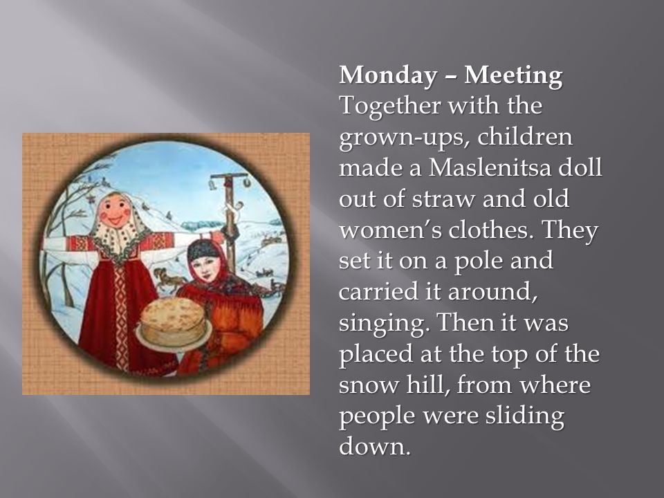 Monday – Meeting Together with the grown-ups, children made a Maslenitsa doll out of straw and old women's clothes. They set it on a pole and carried