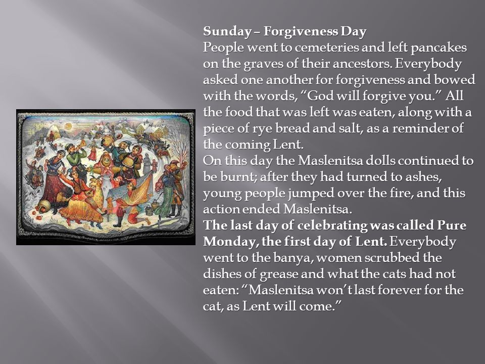 Sunday – Forgiveness Day People went to cemeteries and left pancakes on the graves of their ancestors. Everybody asked one another for forgiveness and