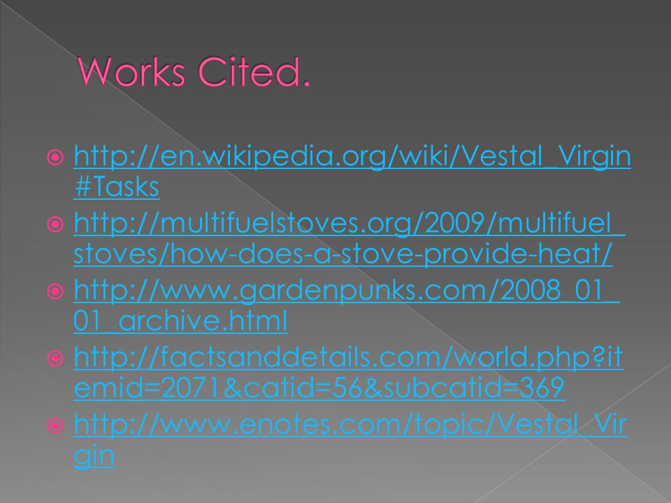  http://en.wikipedia.org/wiki/Vestal_Virgin #Tasks http://en.wikipedia.org/wiki/Vestal_Virgin #Tasks  http://multifuelstoves.org/2009/multifuel_ stoves/how-does-a-stove-provide-heat/ http://multifuelstoves.org/2009/multifuel_ stoves/how-does-a-stove-provide-heat/  http://www.gardenpunks.com/2008_01_ 01_archive.html http://www.gardenpunks.com/2008_01_ 01_archive.html  http://factsanddetails.com/world.php it emid=2071&catid=56&subcatid=369 http://factsanddetails.com/world.php it emid=2071&catid=56&subcatid=369  http://www.enotes.com/topic/Vestal_Vir gin http://www.enotes.com/topic/Vestal_Vir gin
