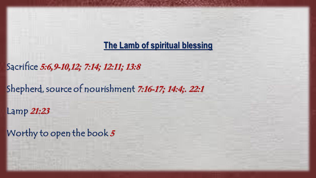 The Lamb of spiritual blessing Sacrifice 5:6,9-10,12; 7:14; 12:11; 13:8 Shepherd, source of nourishment 7:16-17; 14:4;.
