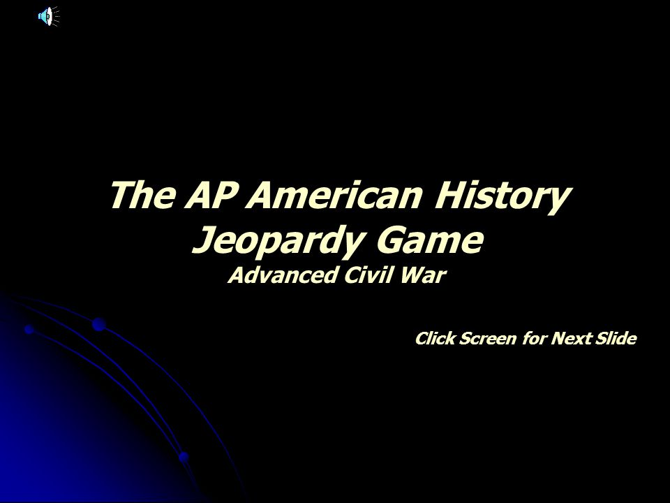 The AP American History Jeopardy Game Advanced Civil War Click Screen for Next Slide