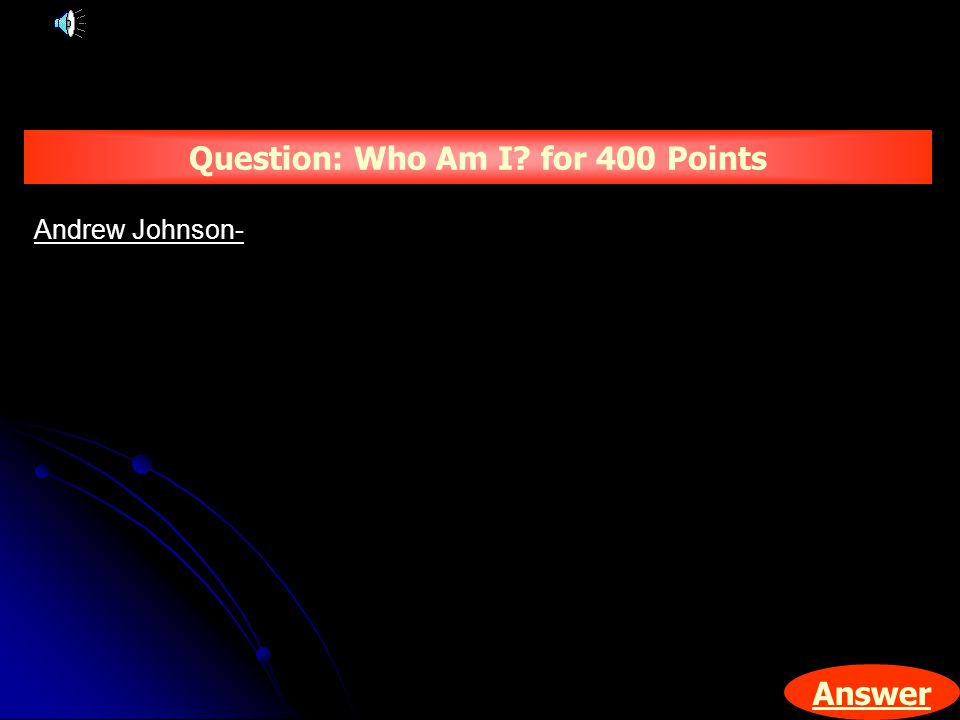 Answer Question: Who Am I for 400 Points Andrew Johnson-