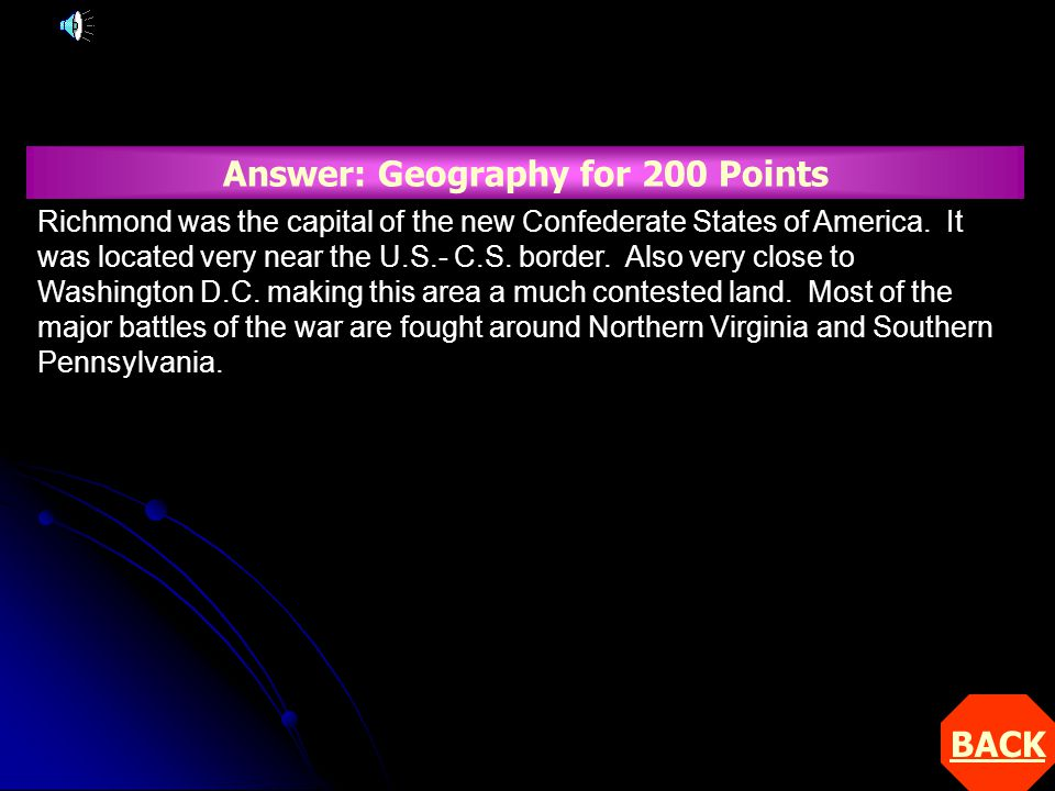 BACK Answer: Geography for 200 Points Richmond was the capital of the new Confederate States of America.
