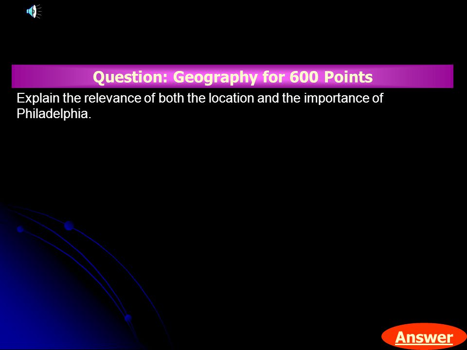 Answer Question: Geography for 600 Points Explain the relevance of both the location and the importance of Philadelphia.