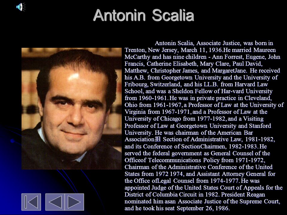 Antonin Scalia Antonin Scalia, Associate Justice, was born in Trenton, New Jersey, March 11, 1936.He married Maureen McCarthy and has nine children - Ann Forrest, Eugene, John Francis, Catherine Elisabeth, Mary Clare, Paul David, Matthew, Christopher James, and MargaretJane.