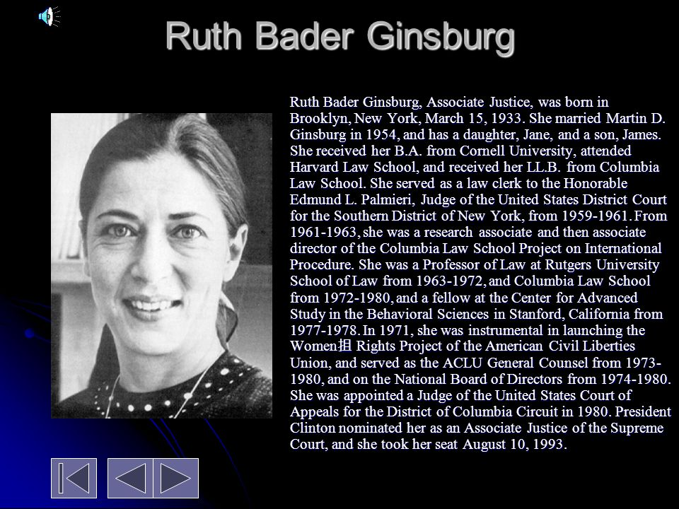 Ruth Bader Ginsburg Ruth Bader Ginsburg, Associate Justice, was born in Brooklyn, New York, March 15, 1933.