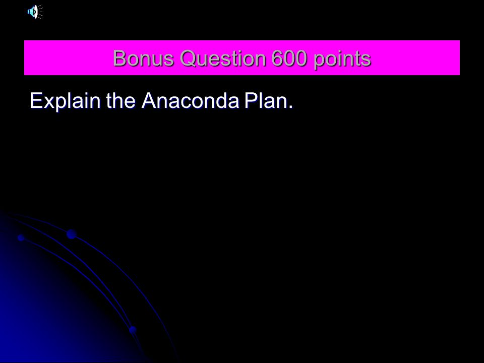 Bonus Question 600 points Explain the Anaconda Plan.