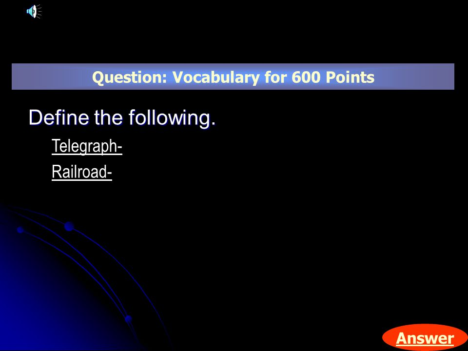 Answer Define the following. Telegraph- Railroad- Question: Vocabulary for 600 Points