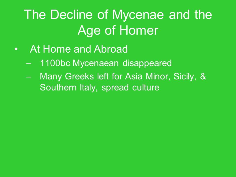 The Decline of Mycenae and the Age of Homer At Home and Abroad –1100bc Mycenaean disappeared –Many Greeks left for Asia Minor, Sicily, & Southern Ital