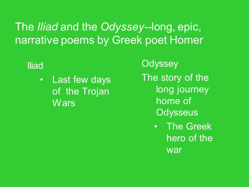 The Iliad and the Odyssey--long, epic, narrative poems by Greek poet Homer lliad Last few days of the Trojan Wars Odyssey The story of the long journe