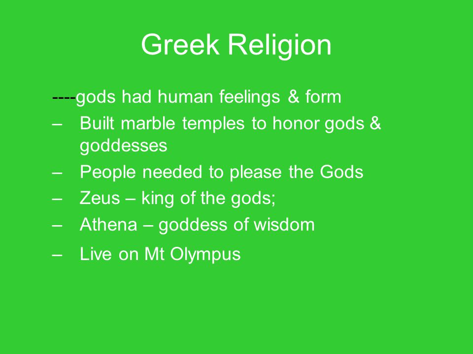 Greek Religion ----gods had human feelings & form –Built marble temples to honor gods & goddesses –People needed to please the Gods –Zeus – king of th