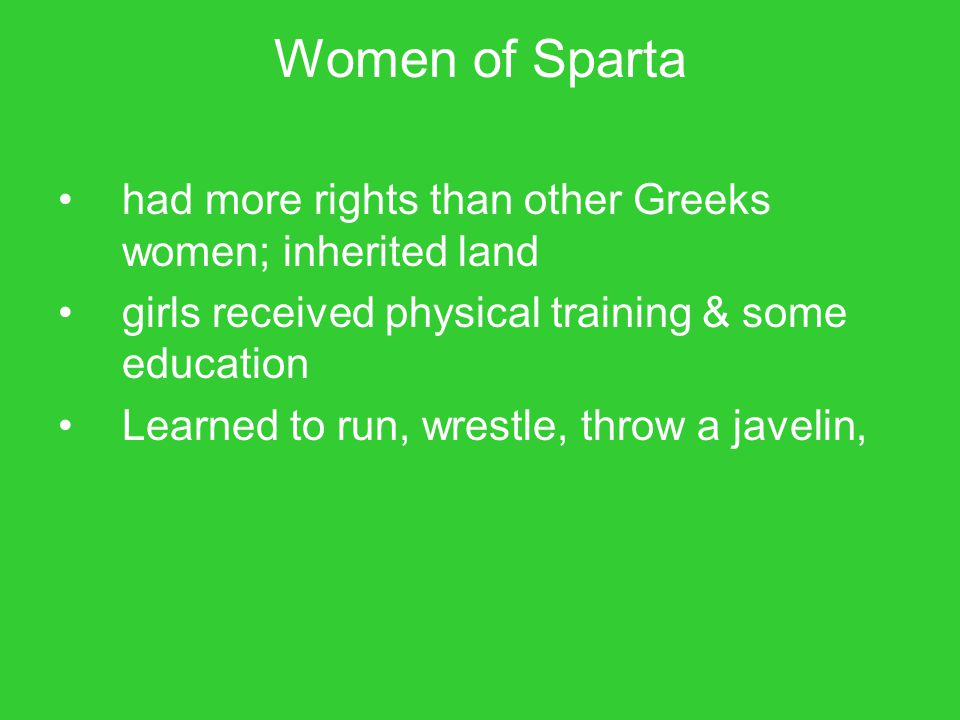 Women of Sparta had more rights than other Greeks women; inherited land girls received physical training & some education Learned to run, wrestle, thr