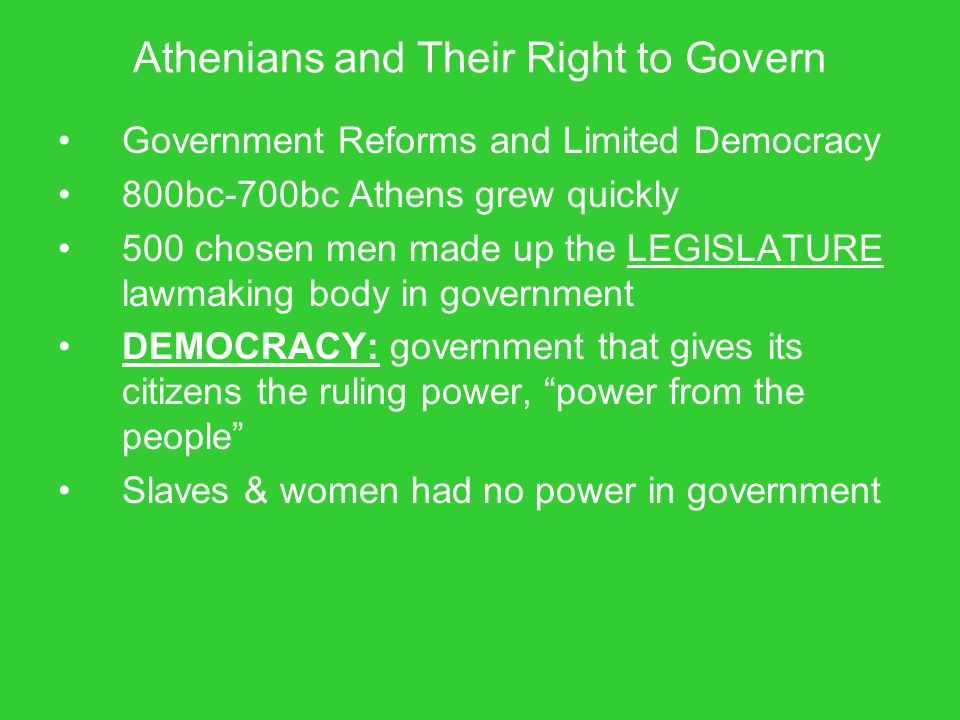 Athenians and Their Right to Govern Government Reforms and Limited Democracy 800bc-700bc Athens grew quickly 500 chosen men made up the LEGISLATURE la