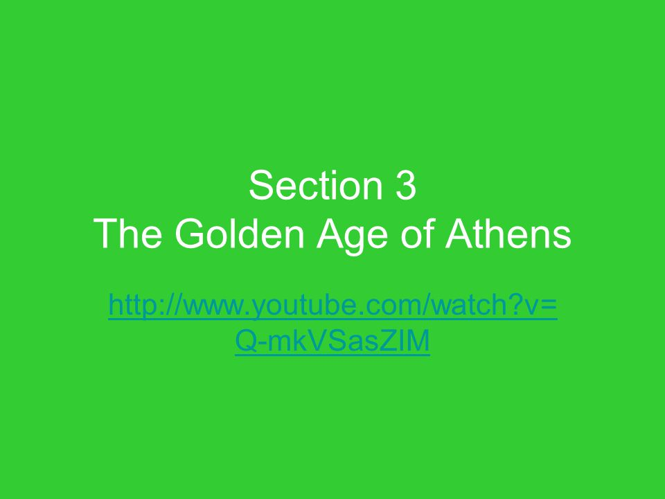 Section 3 The Golden Age of Athens http://www.youtube.com/watch?v= Q-mkVSasZIM