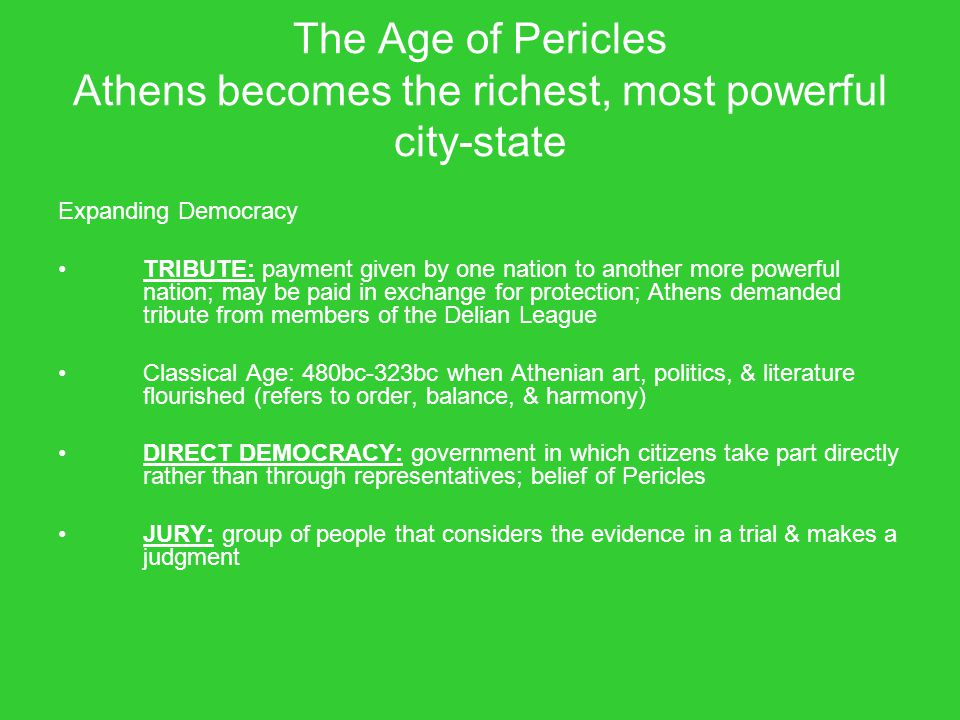 The Age of Pericles Athens becomes the richest, most powerful city-state Expanding Democracy TRIBUTE: payment given by one nation to another more powe