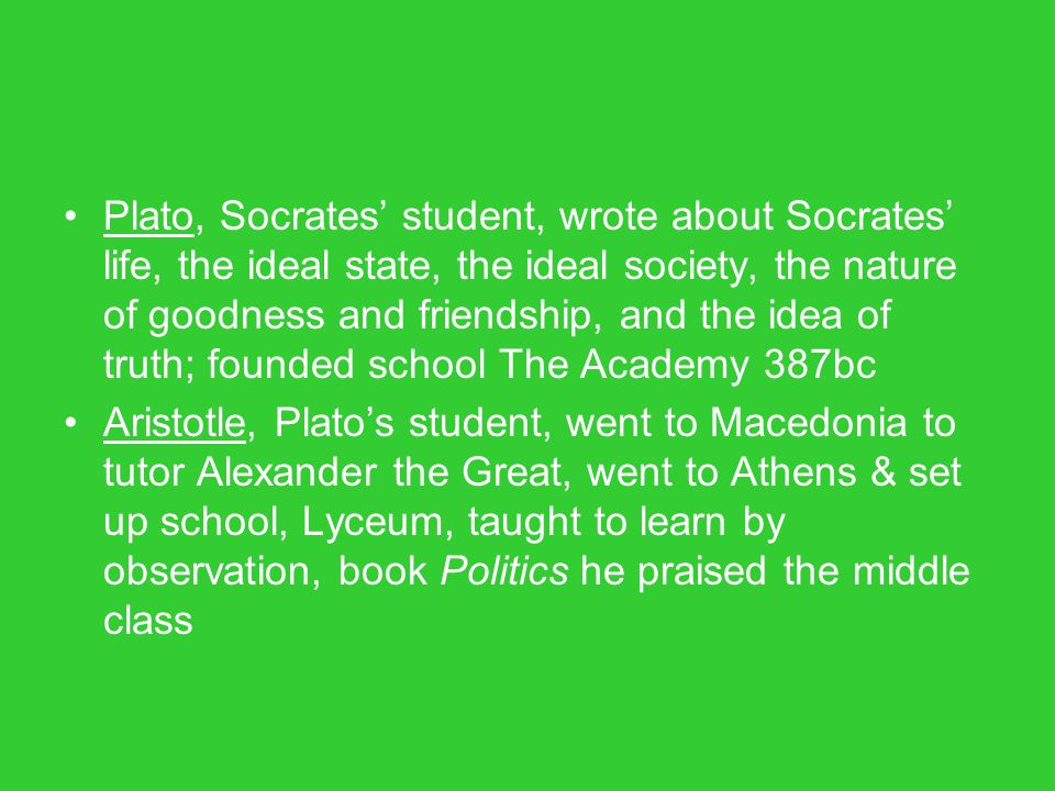 Plato, Socrates' student, wrote about Socrates' life, the ideal state, the ideal society, the nature of goodness and friendship, and the idea of truth