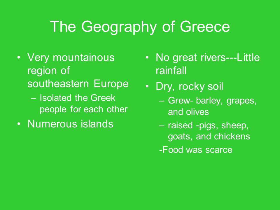 The Geography of Greece Very mountainous region of southeastern Europe –Isolated the Greek people for each other Numerous islands No great rivers---Li