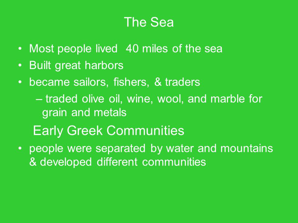 The Sea Most people lived 40 miles of the sea Built great harbors became sailors, fishers, & traders – traded olive oil, wine, wool, and marble for gr