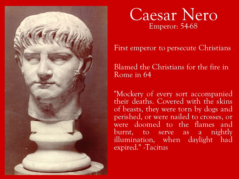 Caesar Nero Emperor: 54-68 First emperor to persecute Christians Blamed the Christians for the fire in Rome in 64