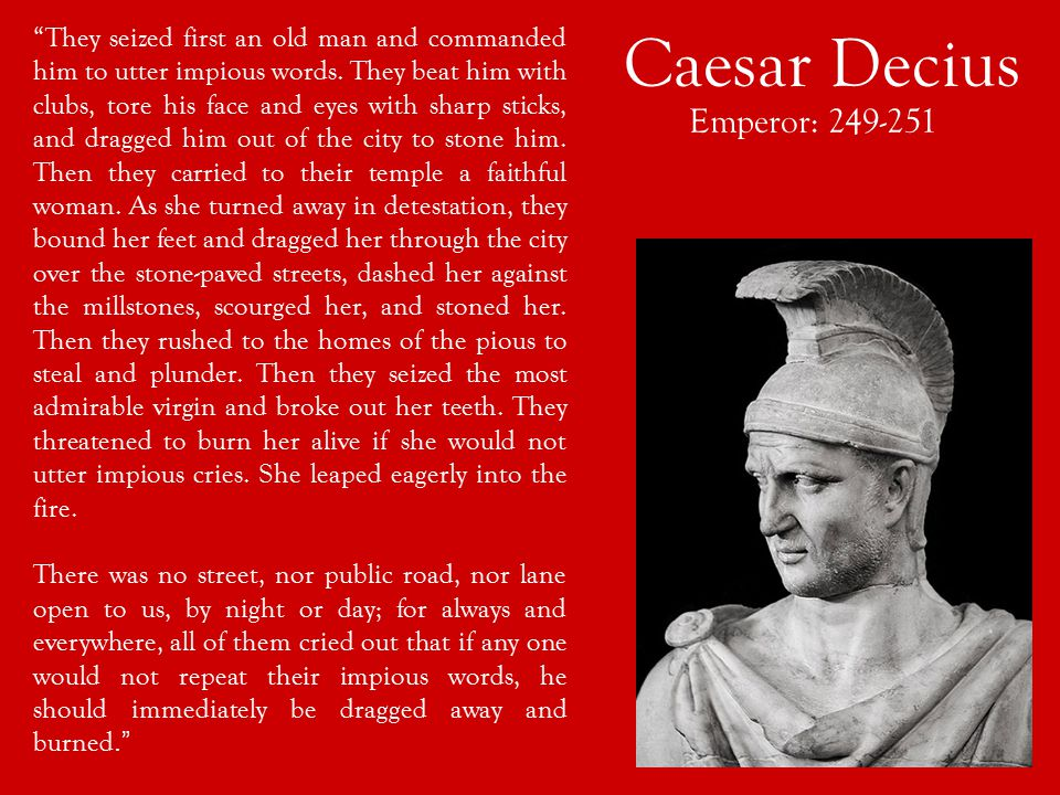 Caesar Decius Emperor: 249-251 They seized first an old man and commanded him to utter impious words.
