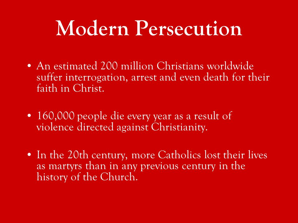Modern Persecution An estimated 200 million Christians worldwide suffer interrogation, arrest and even death for their faith in Christ.