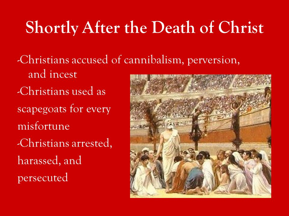 -Christians accused of cannibalism, perversion, and incest -Christians used as scapegoats for every misfortune -Christians arrested, harassed, and persecuted Shortly After the Death of Christ
