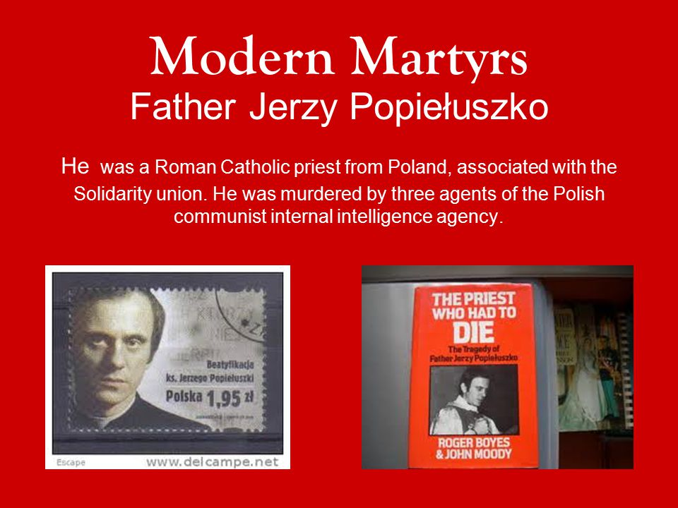 Father Jerzy Popiełuszko He was a Roman Catholic priest from Poland, associated with the Solidarity union. He was murdered by three agents of the Poli