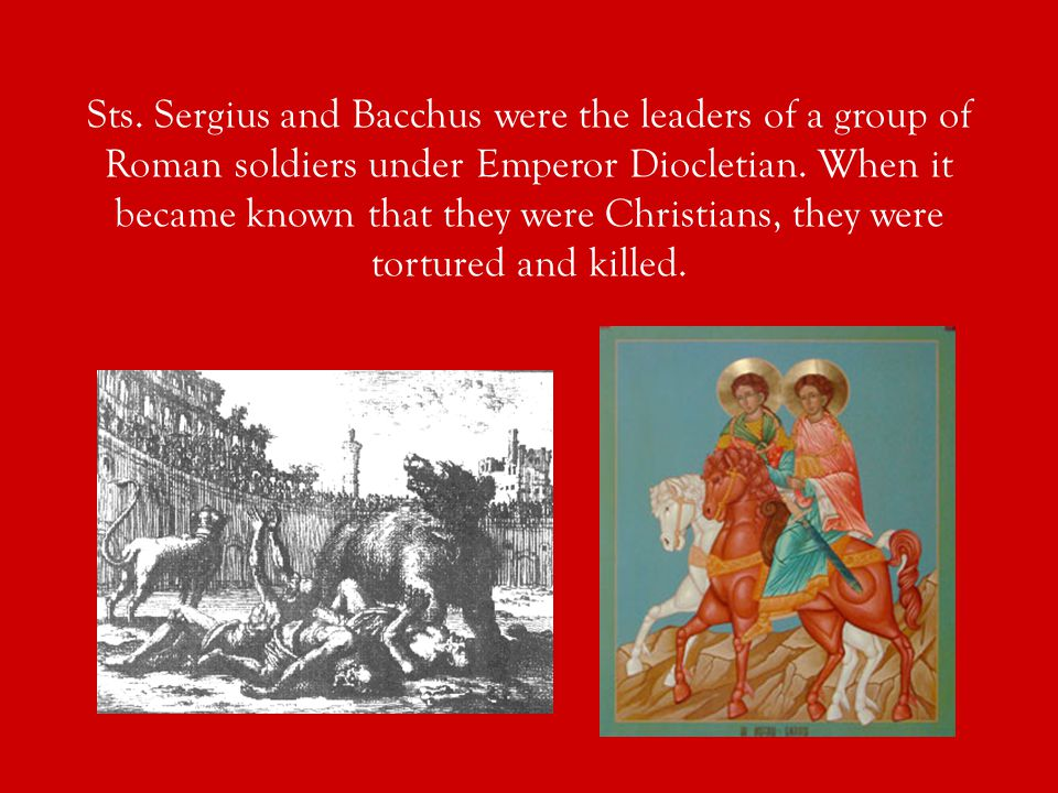 Sts. Sergius and Bacchus were the leaders of a group of Roman soldiers under Emperor Diocletian.