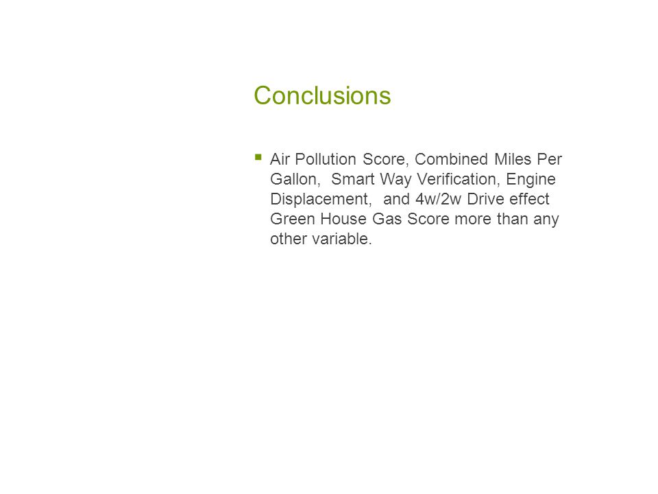 Conclusions  Air Pollution Score, Combined Miles Per Gallon, Smart Way Verification, Engine Displacement, and 4w/2w Drive effect Green House Gas Score more than any other variable.