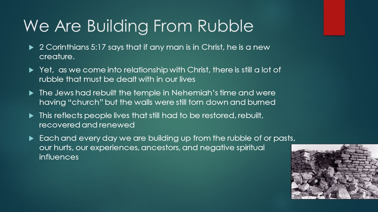 We Are Building From Rubble  2 Corinthians 5:17 says that if any man is in Christ, he is a new creature.