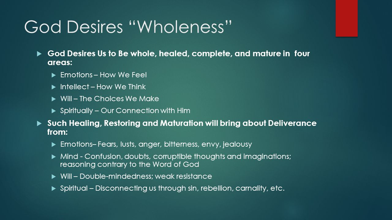 God Desires Wholeness  God Desires Us to Be whole, healed, complete, and mature in four areas:  Emotions – How We Feel  Intellect – How We Think  Will – The Choices We Make  Spiritually – Our Connection with Him  Such Healing, Restoring and Maturation will bring about Deliverance from:  Emotions– Fears, lusts, anger, bitterness, envy, jealousy  Mind - Confusion, doubts, corruptible thoughts and imaginations; reasoning contrary to the Word of God  Will – Double-mindedness; weak resistance  Spiritual – Disconnecting us through sin, rebellion, carnality, etc.
