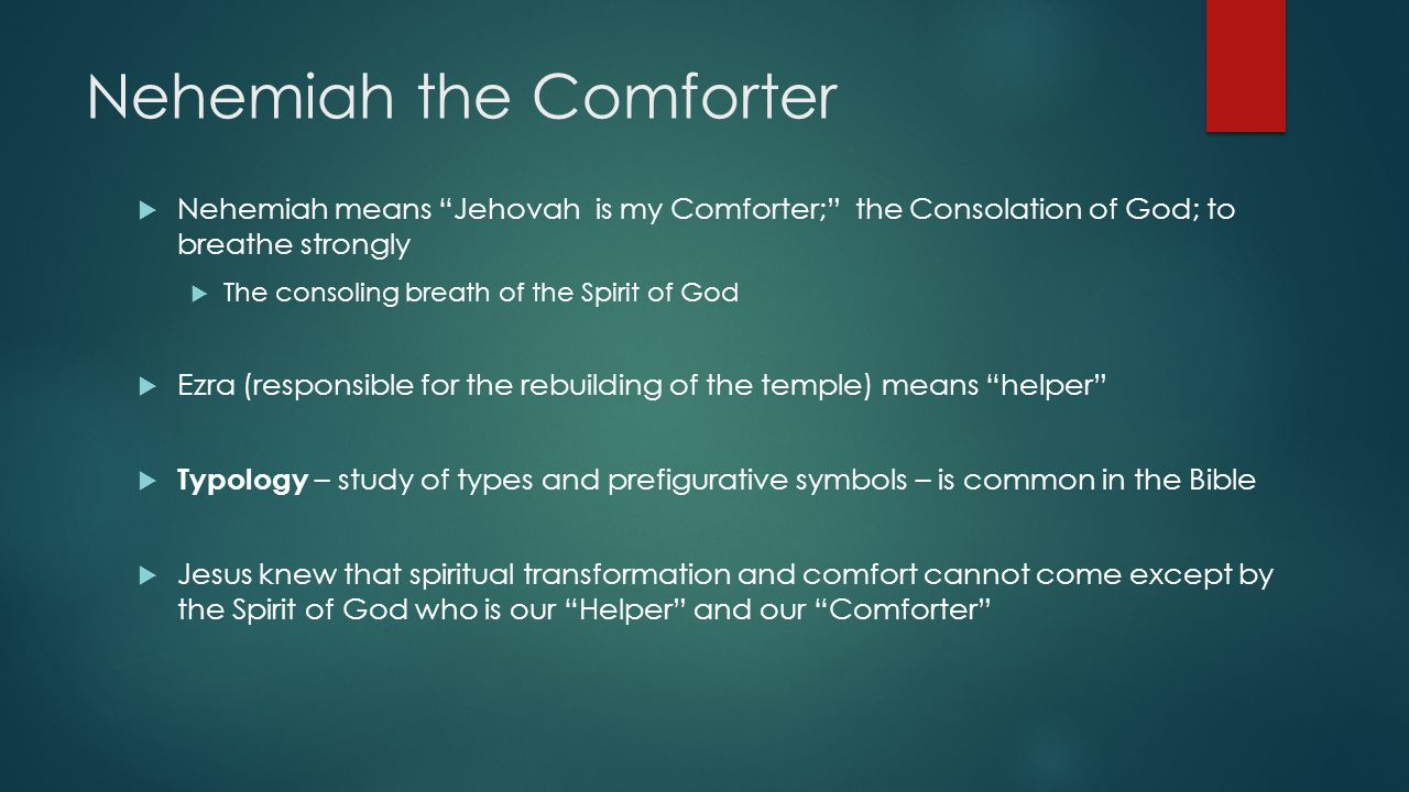 Nehemiah the Comforter  Nehemiah means Jehovah is my Comforter; the Consolation of God; to breathe strongly  The consoling breath of the Spirit of God  Ezra (responsible for the rebuilding of the temple) means helper  Typology – study of types and prefigurative symbols – is common in the Bible  Jesus knew that spiritual transformation and comfort cannot come except by the Spirit of God who is our Helper and our Comforter