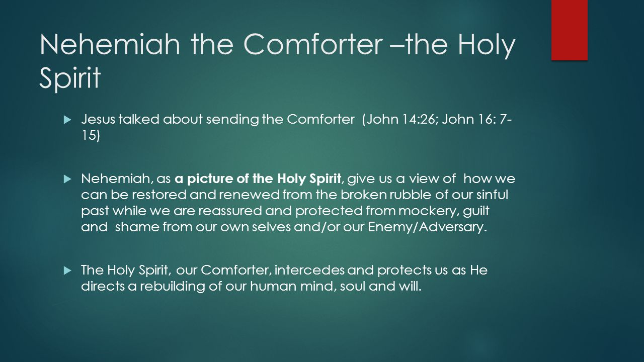 Nehemiah the Comforter –the Holy Spirit  Jesus talked about sending the Comforter (John 14:26; John 16: 7- 15)  Nehemiah, as a picture of the Holy Spirit, give us a view of how we can be restored and renewed from the broken rubble of our sinful past while we are reassured and protected from mockery, guilt and shame from our own selves and/or our Enemy/Adversary.