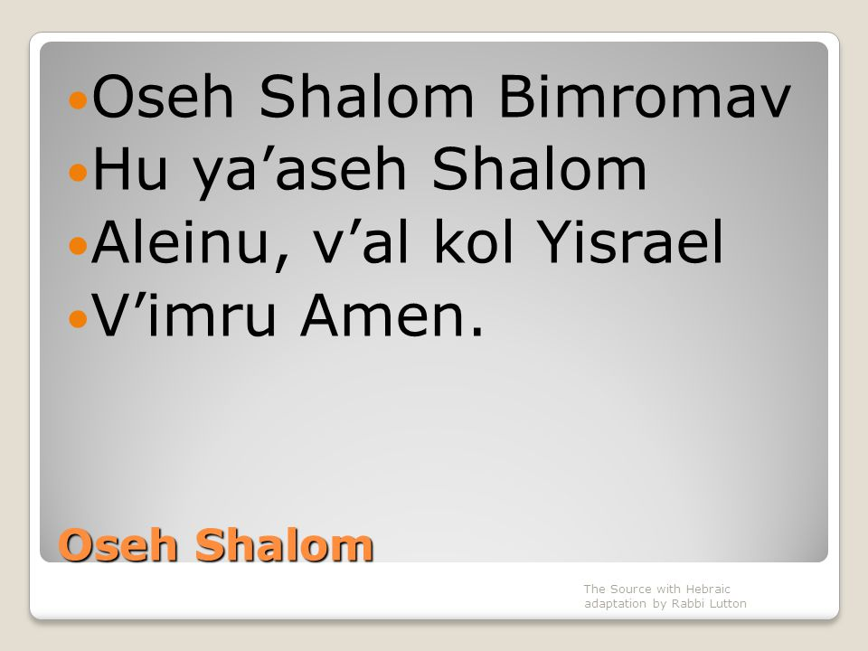 Oseh Shalom Oseh Shalom Bimromav Hu ya'aseh Shalom Aleinu, v'al kol Yisrael V'imru Amen. The Source with Hebraic adaptation by Rabbi Lutton