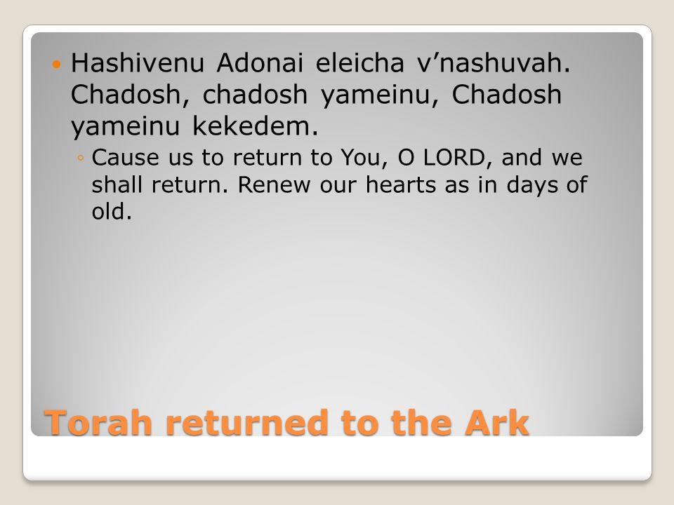 Torah returned to the Ark Hashivenu Adonai eleicha v'nashuvah. Chadosh, chadosh yameinu, Chadosh yameinu kekedem. ◦Cause us to return to You, O LORD,