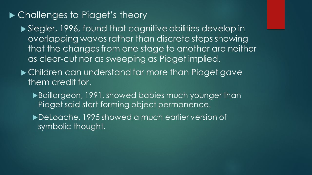  Challenges to Piaget's theory  Siegler, 1996, found that cognitive abilities develop in overlapping waves rather than discrete steps showing that t