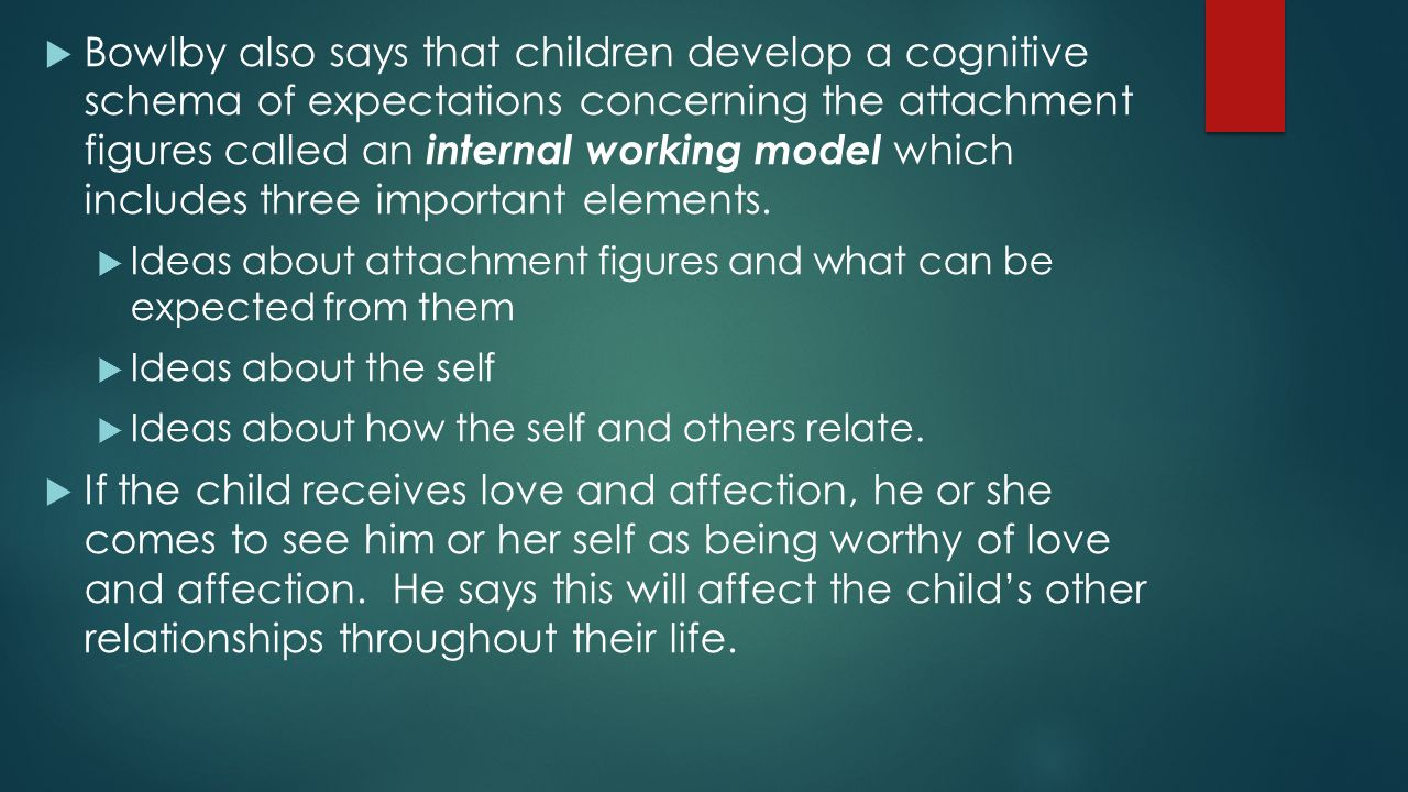  Bowlby also says that children develop a cognitive schema of expectations concerning the attachment figures called an internal working model which i