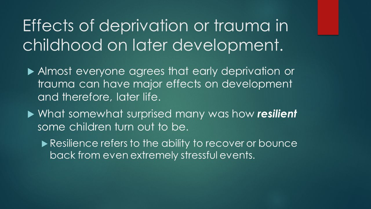 Effects of deprivation or trauma in childhood on later development.  Almost everyone agrees that early deprivation or trauma can have major effects o