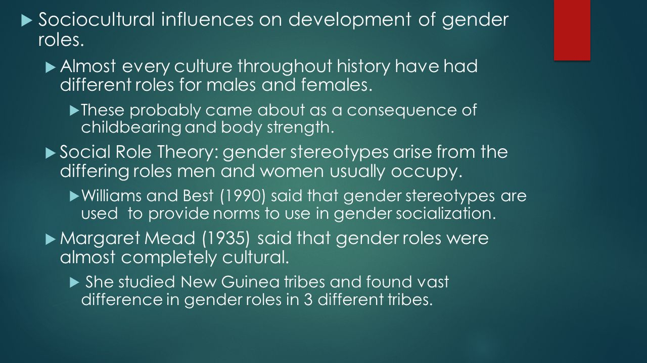  Sociocultural influences on development of gender roles.  Almost every culture throughout history have had different roles for males and females. 