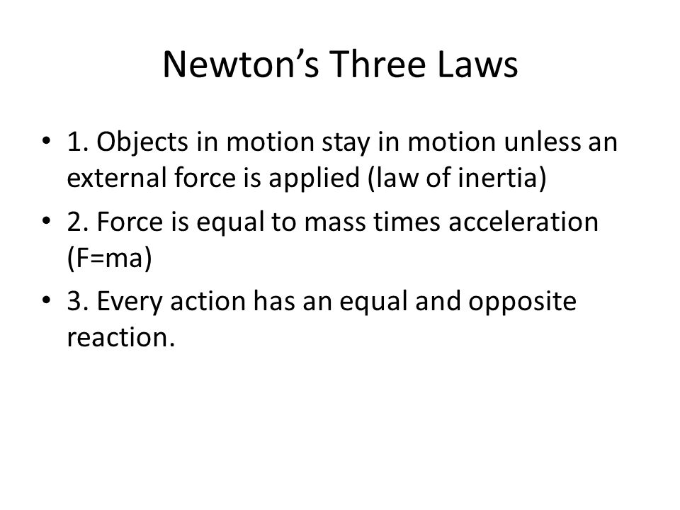 Newton's Three Laws 1. Objects in motion stay in motion unless an external force is applied (law of inertia) 2. Force is equal to mass times accelerat