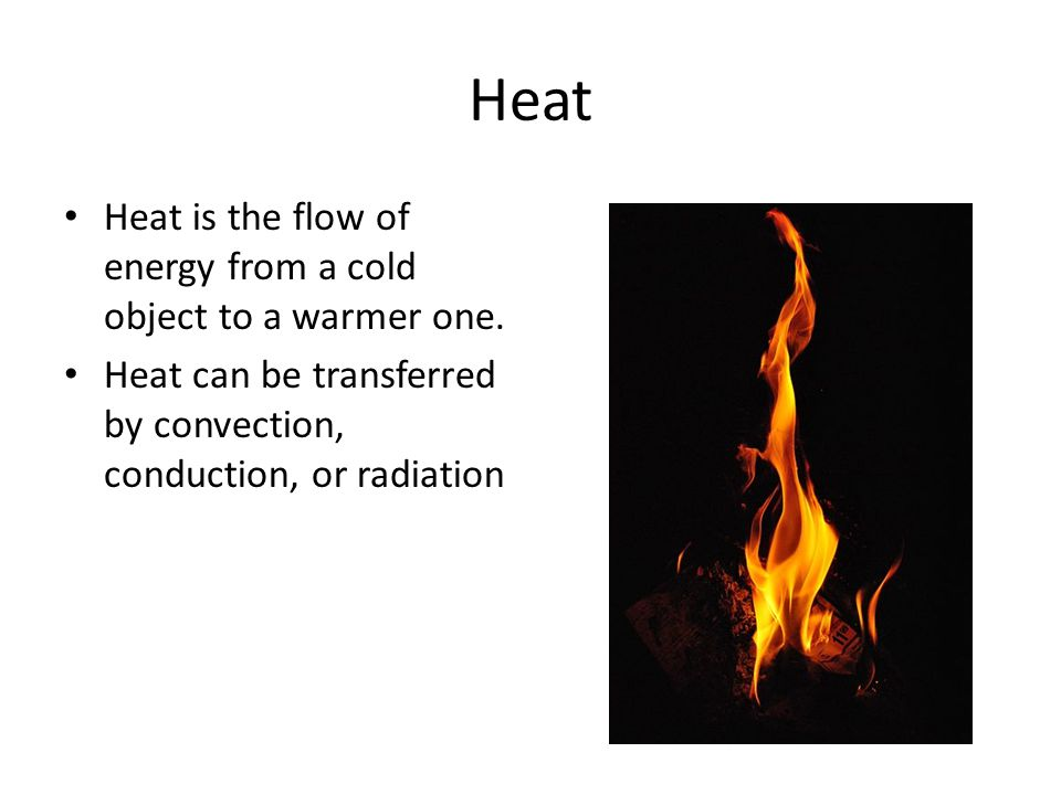 Heat Heat is the flow of energy from a cold object to a warmer one. Heat can be transferred by convection, conduction, or radiation