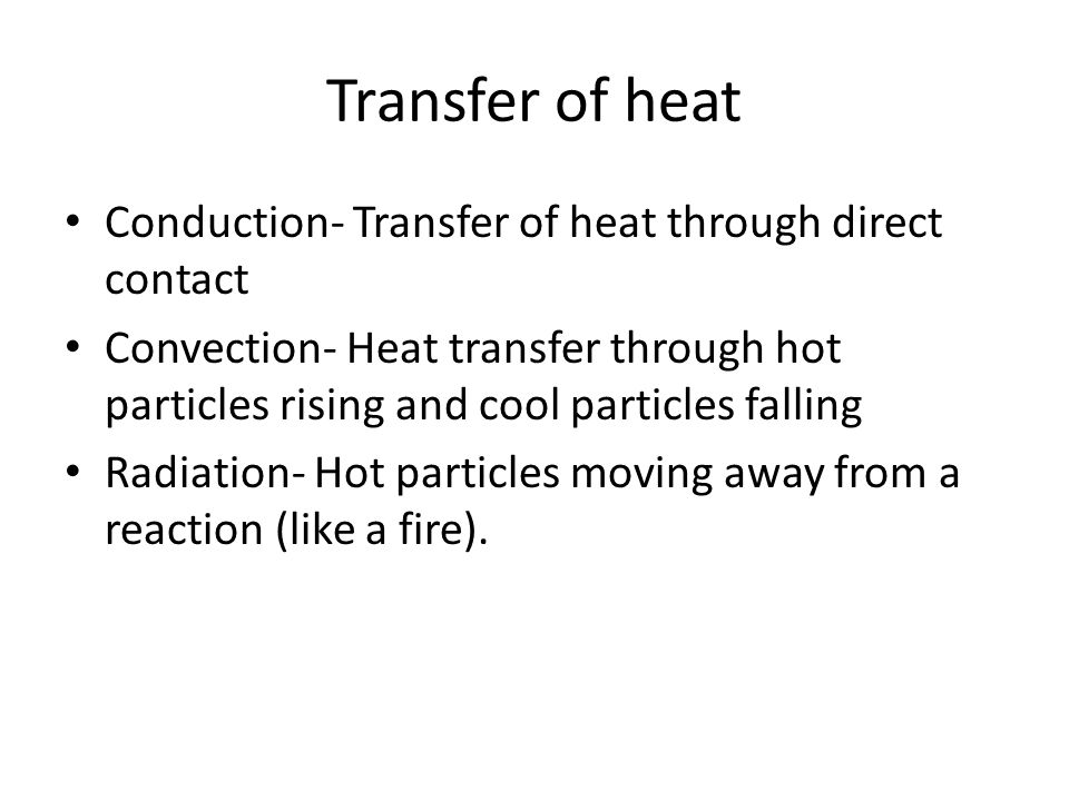 Transfer of heat Conduction- Transfer of heat through direct contact Convection- Heat transfer through hot particles rising and cool particles falling