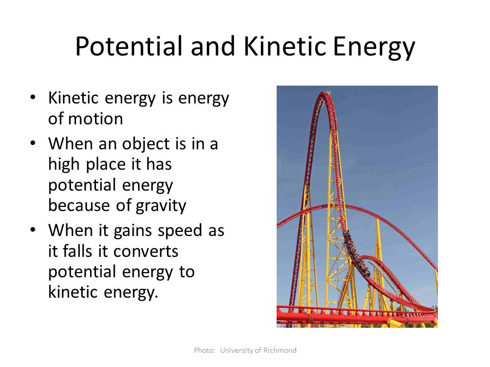 Potential and Kinetic Energy Kinetic energy is energy of motion When an object is in a high place it has potential energy because of gravity When it g