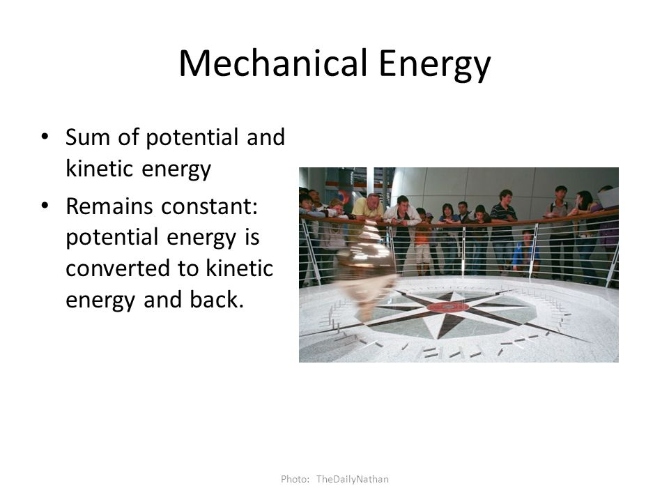 Mechanical Energy Sum of potential and kinetic energy Remains constant: potential energy is converted to kinetic energy and back. Photo: TheDailyNatha