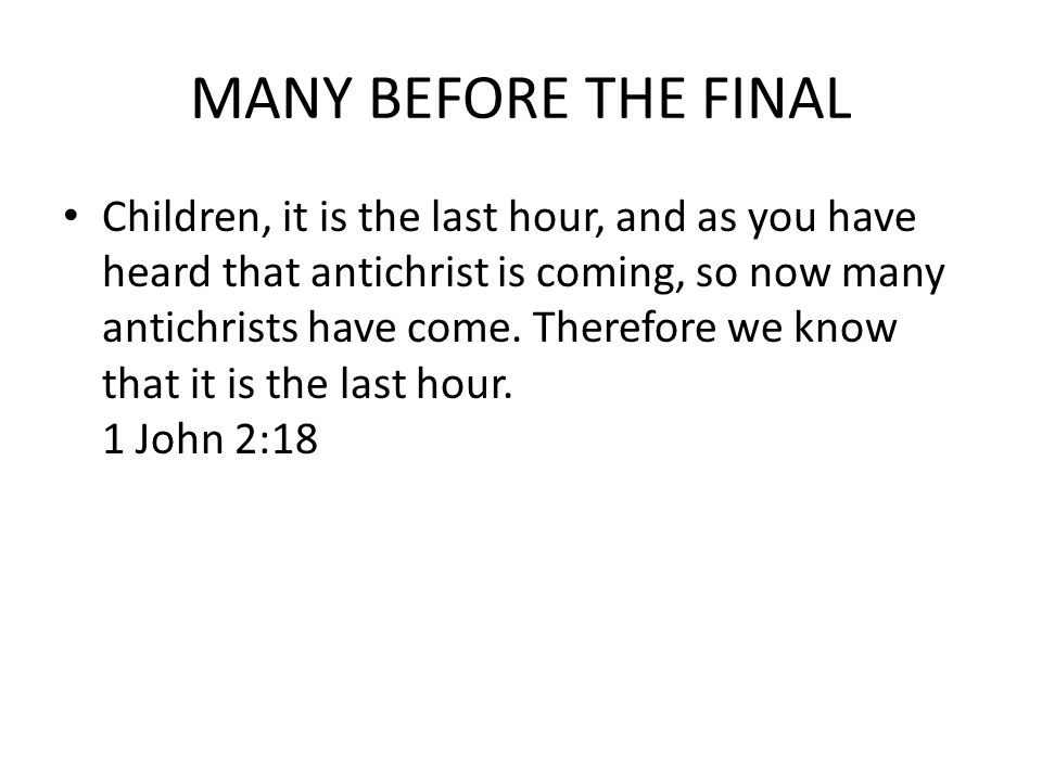 MANY BEFORE THE FINAL Children, it is the last hour, and as you have heard that antichrist is coming, so now many antichrists have come.