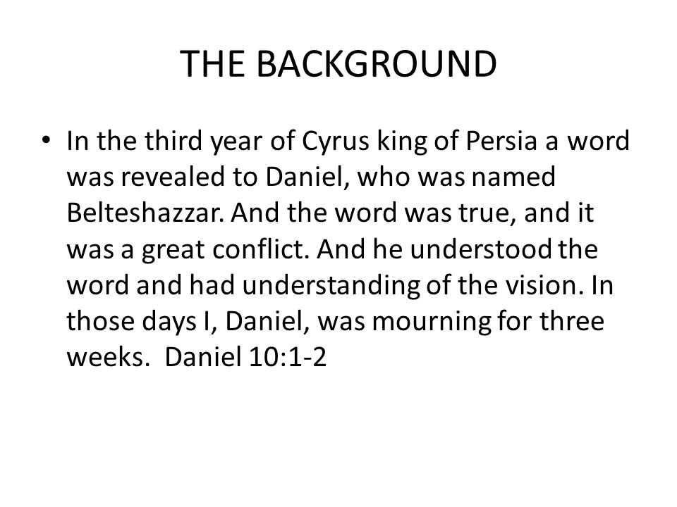 THE BACKGROUND In the third year of Cyrus king of Persia a word was revealed to Daniel, who was named Belteshazzar.
