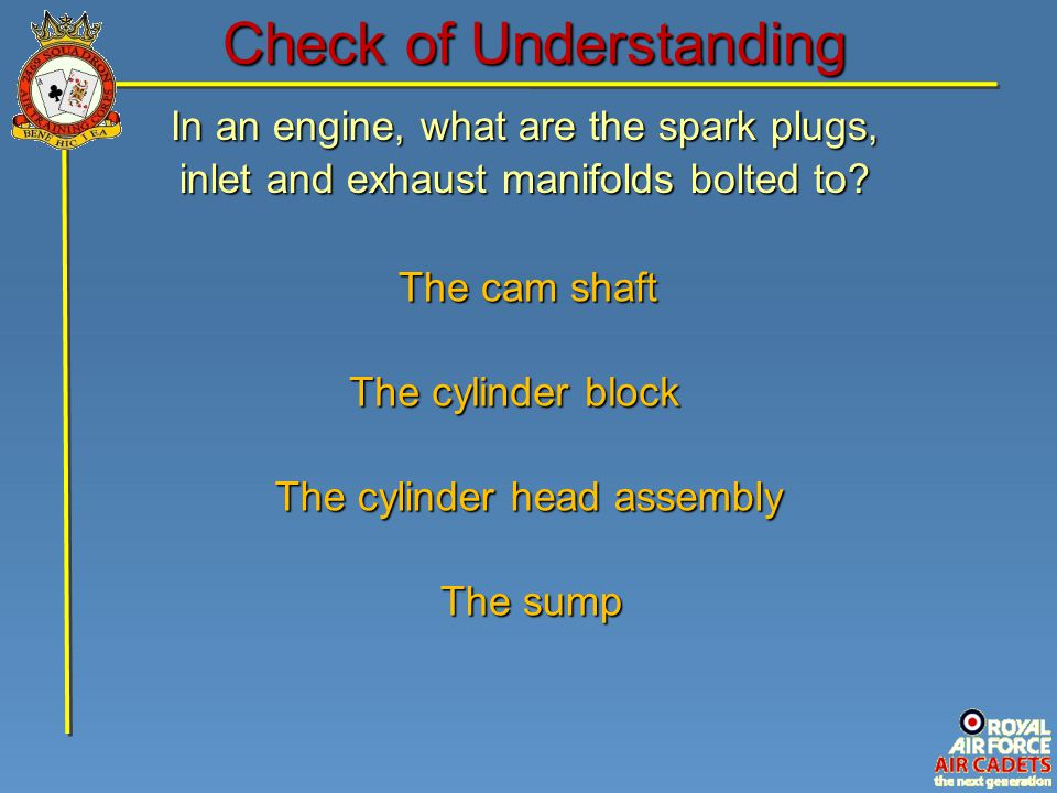 The cylinder head assembly The cam shaft The sump The cylinder block In an engine, what are the spark plugs, inlet and exhaust manifolds bolted to? Ch